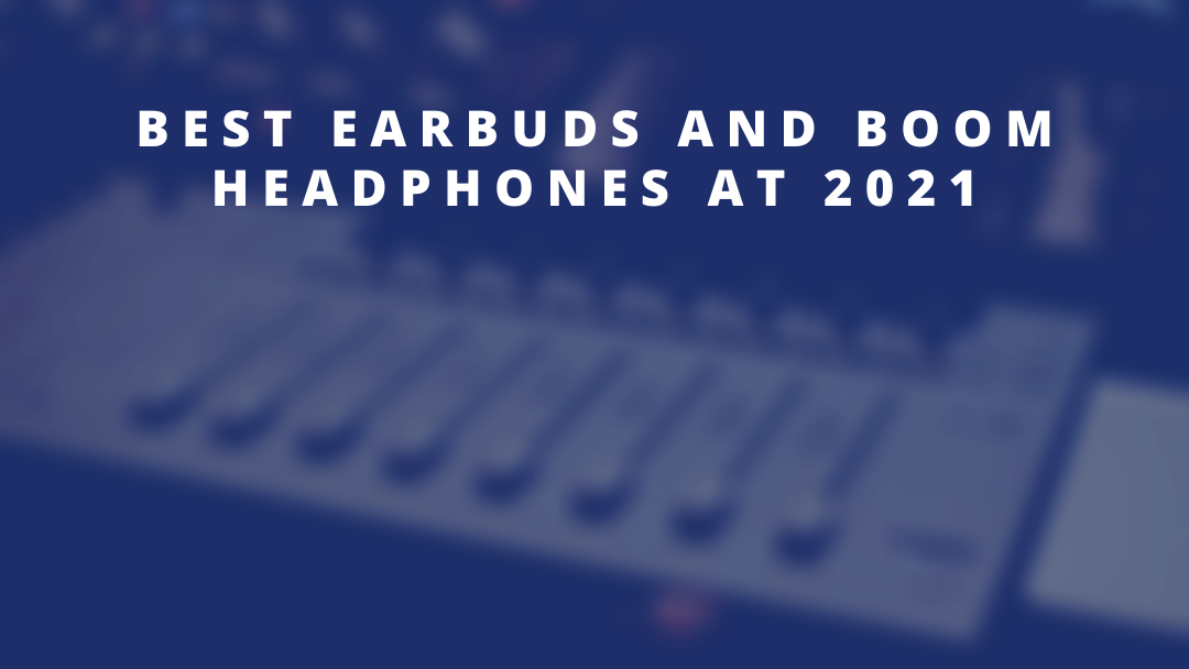 Best Earbuds and Boom headphones at 2021